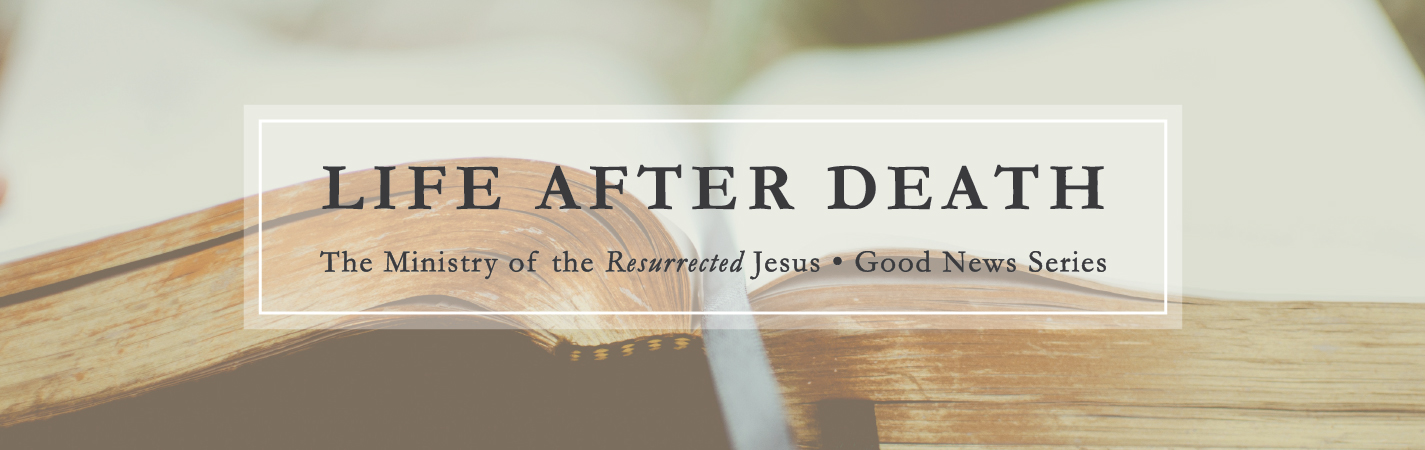 Life After Death: The Ministry of the Resurrected Jesus (A Sermon Series)